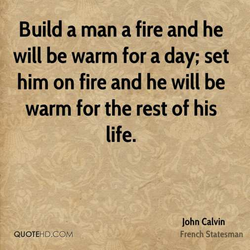 john-calvin-quote-build-a-man-a-fire-and-he-will-be-warm-for-a-day